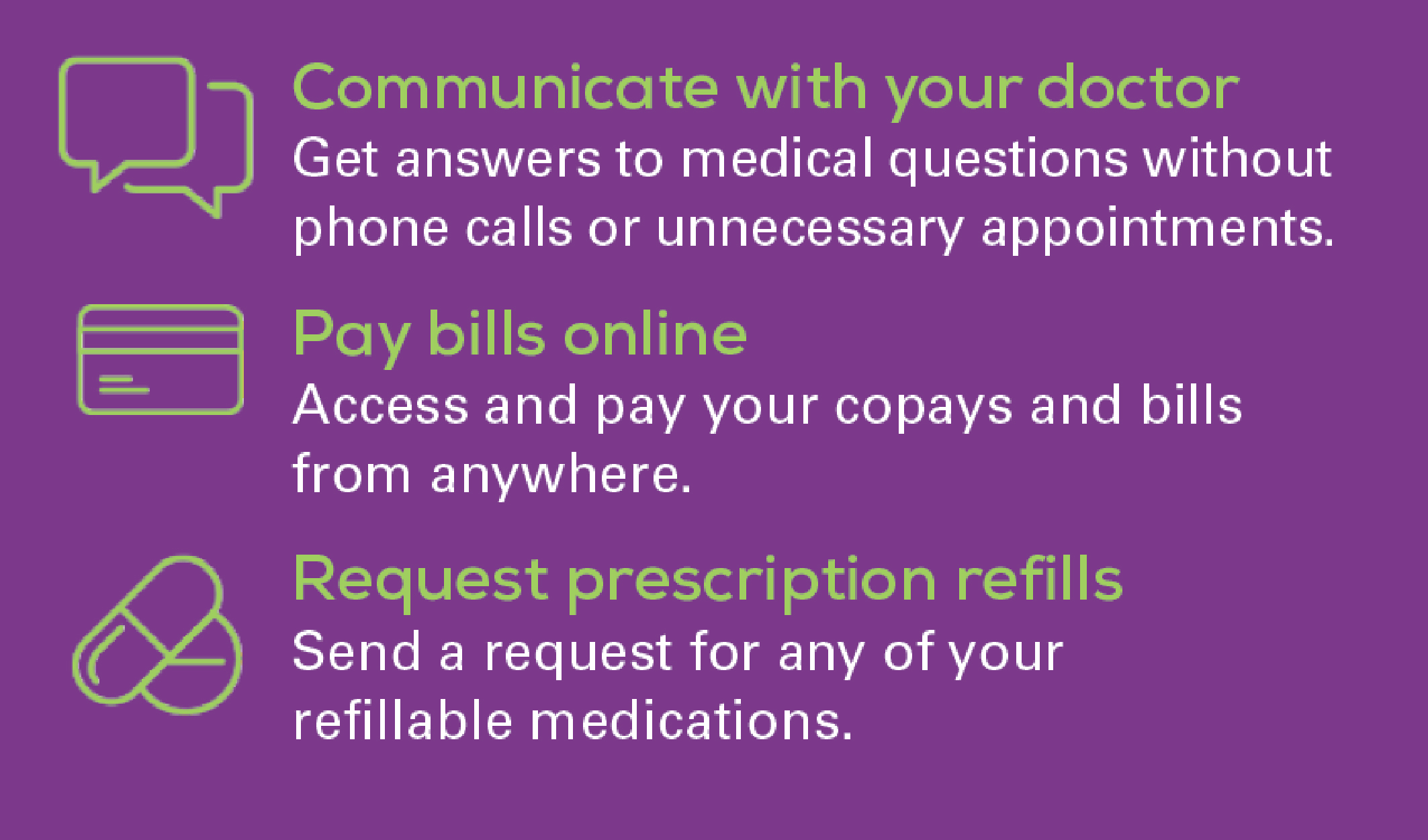 Communicate with your doctor, pay bills online, request prescription refills
